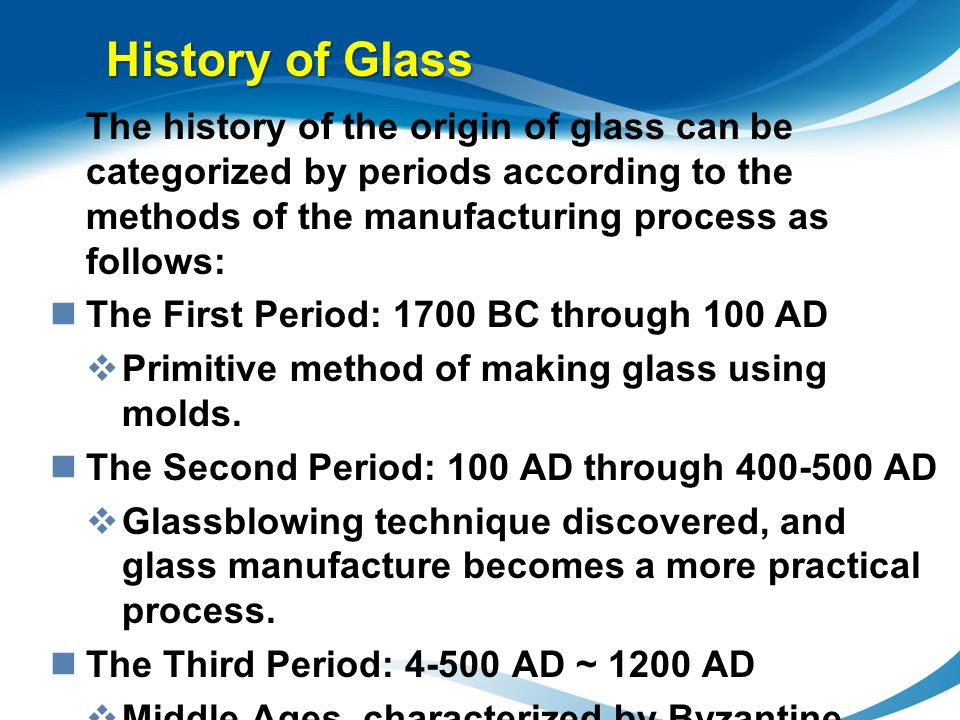 The history of the origin of glass can be categorized by periods according to the methods of the manufacturing process as follows: The First Period: 1