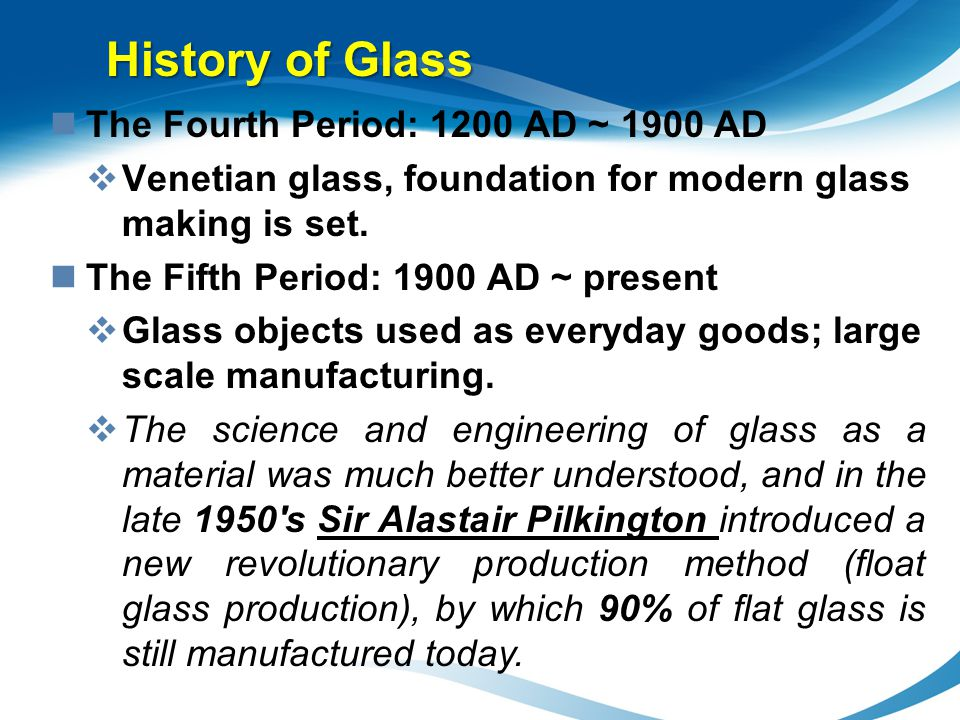 The Fourth Period: 1200 AD ~ 1900 AD Venetian glass, foundation for modern glass making is set. The Fifth Period: 1900 AD ~ present Glass objects used