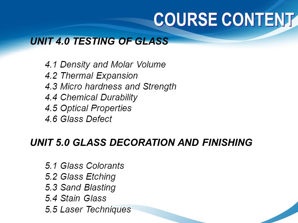 COURSE CONTENT UNIT 4.0 TESTING OF GLASS 4.1 Density and Molar Volume 4.2 Thermal Expansion 4.3 Micro hardness and Strength 4.4 Chemical Durability 4.
