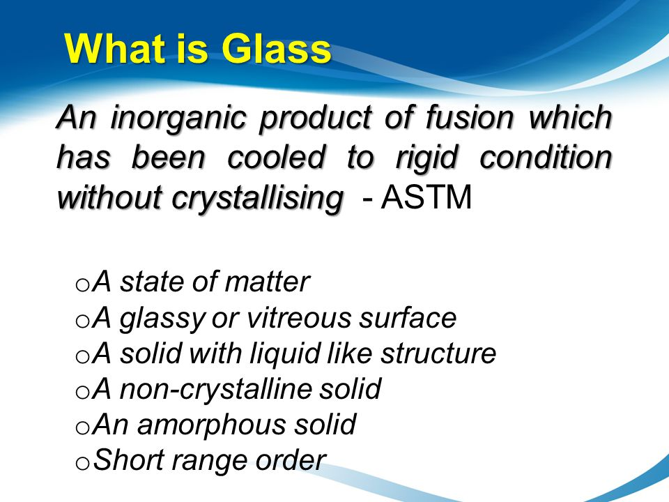 What is Glass An inorganic product of fusion which has been cooled to rigid condition without crystallising An inorganic product of fusion which has b