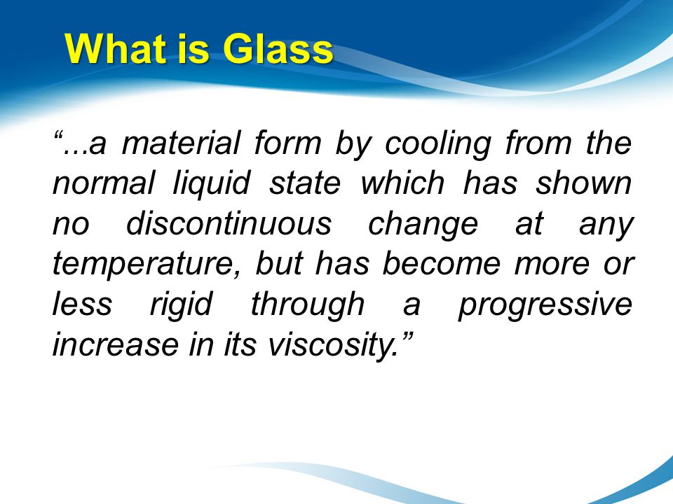 What is Glass … a material form by cooling from the normal liquid state which has shown no discontinuous change at any temperature, but has become mor