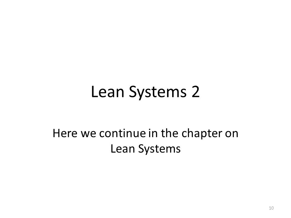 Lean Systems 2 Here we continue in the chapter on Lean Systems 10
