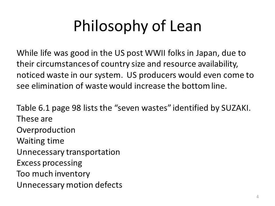 Philosophy of Lean While life was good in the US post WWII folks in Japan, due to their circumstances of country size and resource availability, noticed waste in our system.