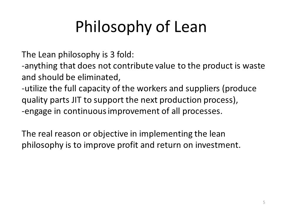 Philosophy of Lean 5 The Lean philosophy is 3 fold: -anything that does not contribute value to the product is waste and should be eliminated, -utilize the full capacity of the workers and suppliers (produce quality parts JIT to support the next production process), -engage in continuous improvement of all processes.