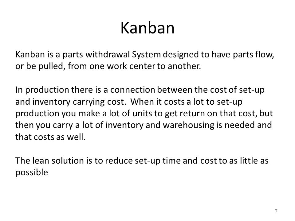 Kanban 7 Kanban is a parts withdrawal System designed to have parts flow, or be pulled, from one work center to another.