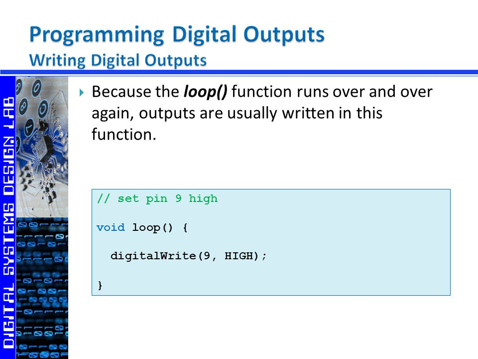 Because the loop() function runs over and over again, outputs are usually written in this function.
