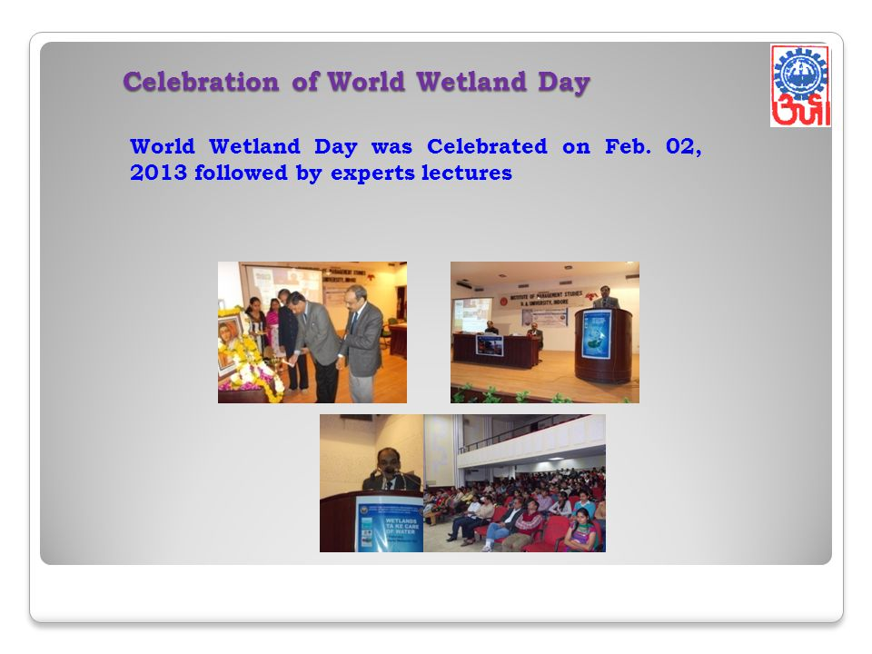 Celebration of World Wetland Day World Wetland Day was Celebrated on Feb. 02, 2013 followed by experts lectures