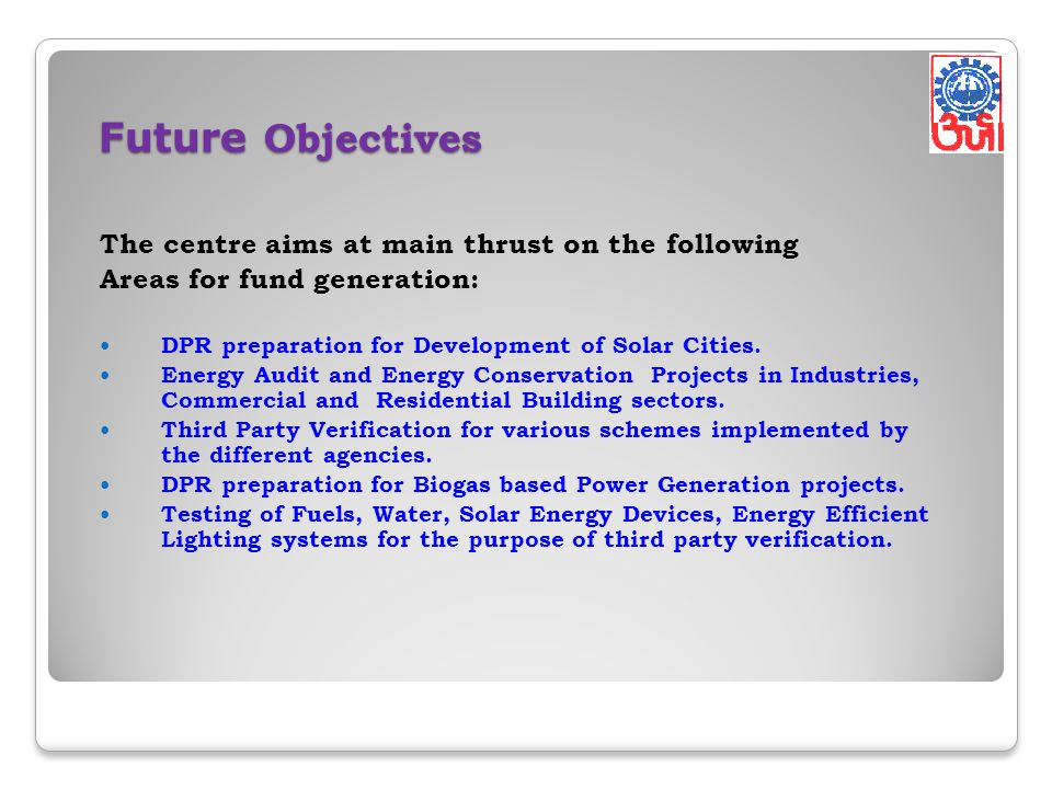 Future Objectives The centre aims at main thrust on the following Areas for fund generation: DPR preparation for Development of Solar Cities.