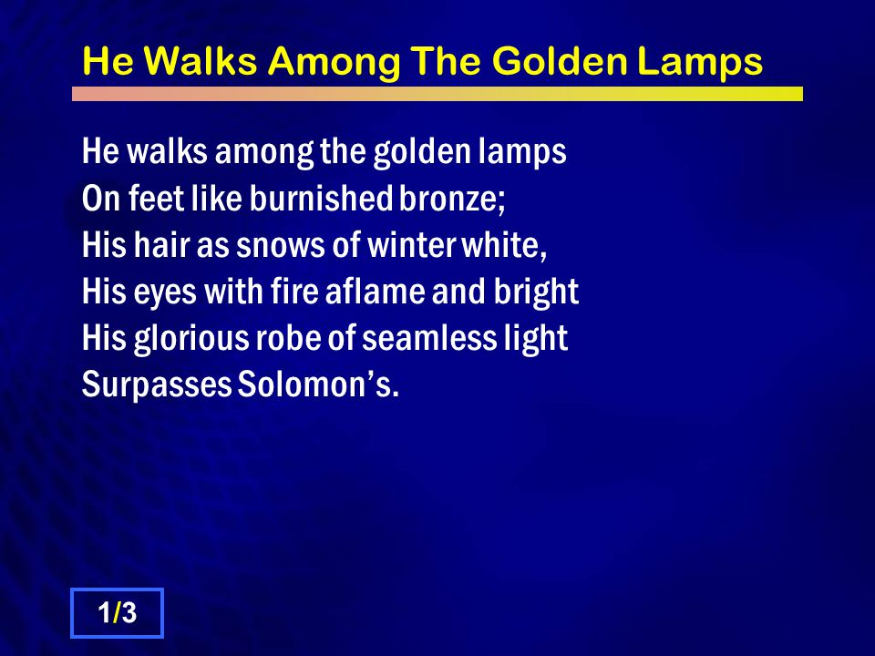 He Walks Among The Golden Lamps He walks among the golden lamps On feet like burnished bronze; His hair as snows of winter white, His eyes with fire a
