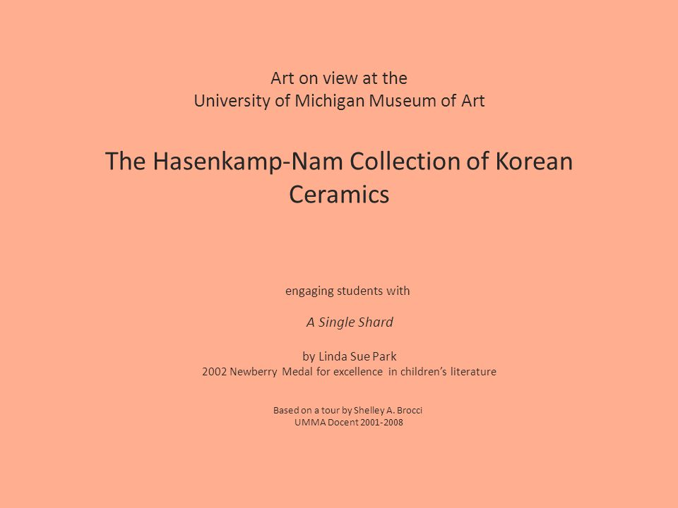 Art on view at the University of Michigan Museum of Art The Hasenkamp-Nam Collection of Korean Ceramics engaging students with A Single Shard by Linda Sue Park 2002 Newberry Medal for excellence in childrens literature Based on a tour by Shelley A.