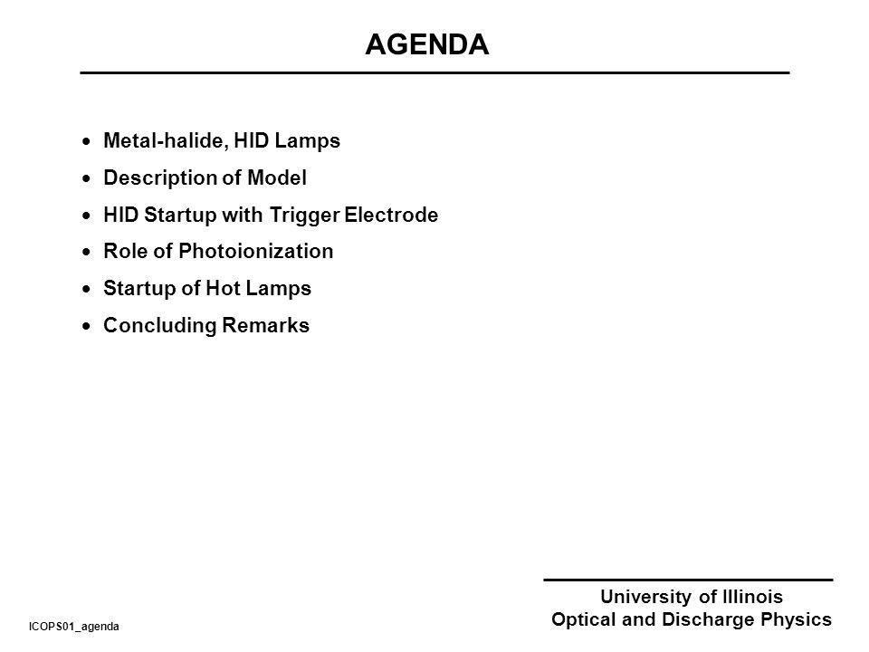 University of Illinois Optical and Discharge Physics AGENDA ICOPS01_agenda Metal-halide, HID Lamps Description of Model HID Startup with Trigger Electrode Role of Photoionization Startup of Hot Lamps Concluding Remarks