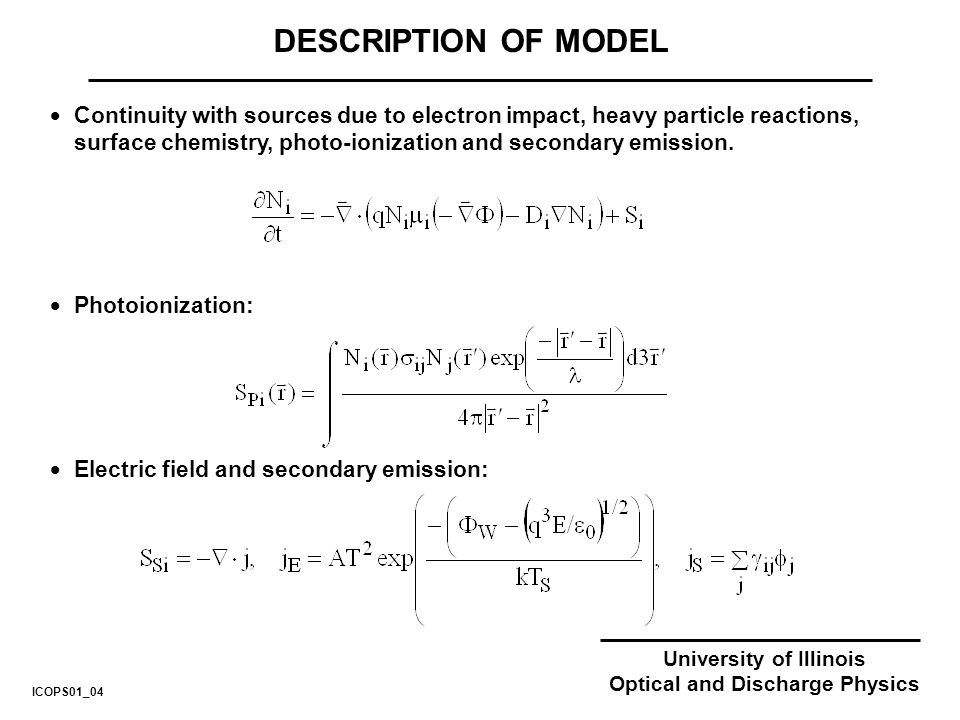 University of Illinois Optical and Discharge Physics DESCRIPTION OF MODEL Continuity with sources due to electron impact, heavy particle reactions, surface chemistry, photo-ionization and secondary emission.