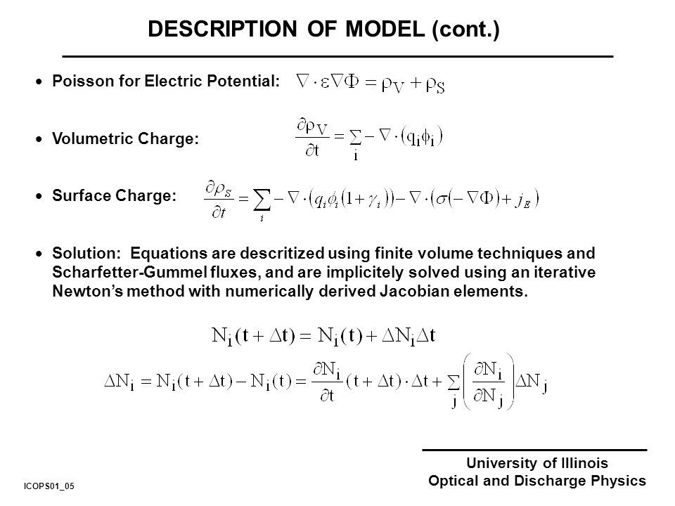 University of Illinois Optical and Discharge Physics DESCRIPTION OF MODEL (cont.) Poisson for Electric Potential: Volumetric Charge: Surface Charge: Solution: Equations are descritized using finite volume techniques and Scharfetter-Gummel fluxes, and are implicitely solved using an iterative Newtons method with numerically derived Jacobian elements.