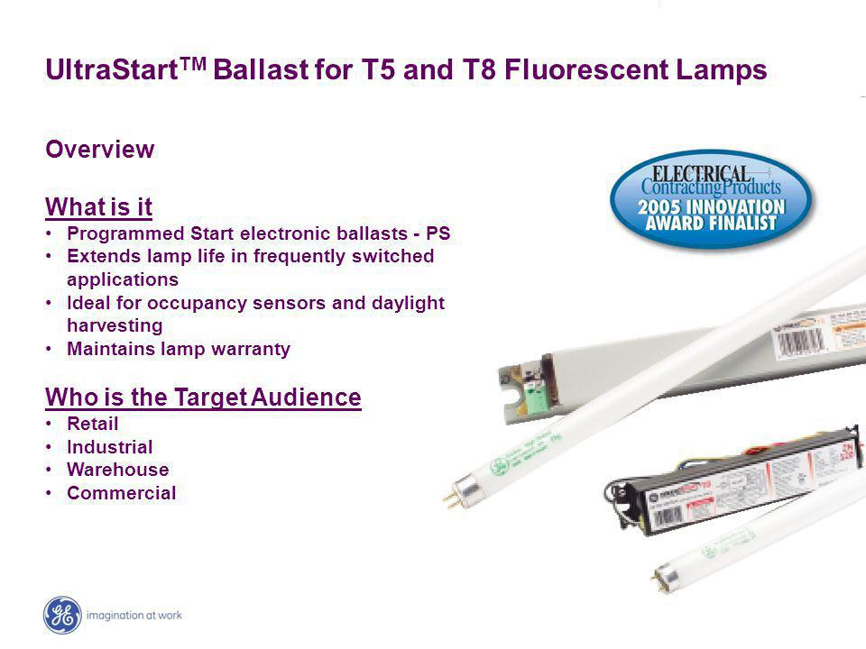 | _ UltraStart TM Ballast for T5 and T8 Fluorescent Lamps Overview What is it Programmed Start electronic ballasts - PS Extends lamp life in frequently switched applications Ideal for occupancy sensors and daylight harvesting Maintains lamp warranty Who is the Target Audience Retail Industrial Warehouse Commercial