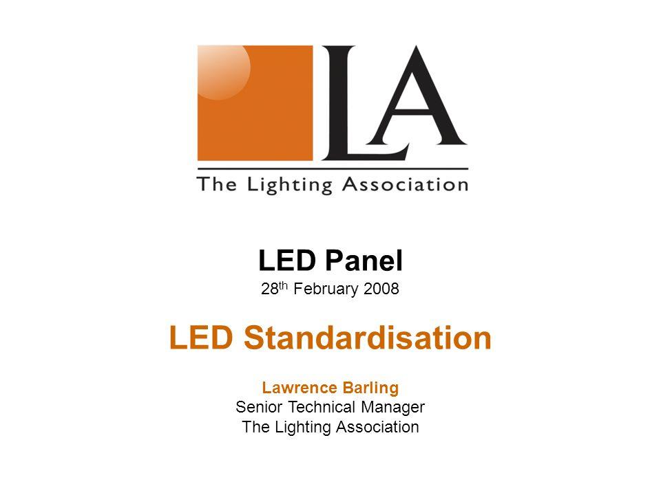 LED Panel 28 th February 2008 LED Standardisation Lawrence Barling Senior Technical Manager The Lighting Association