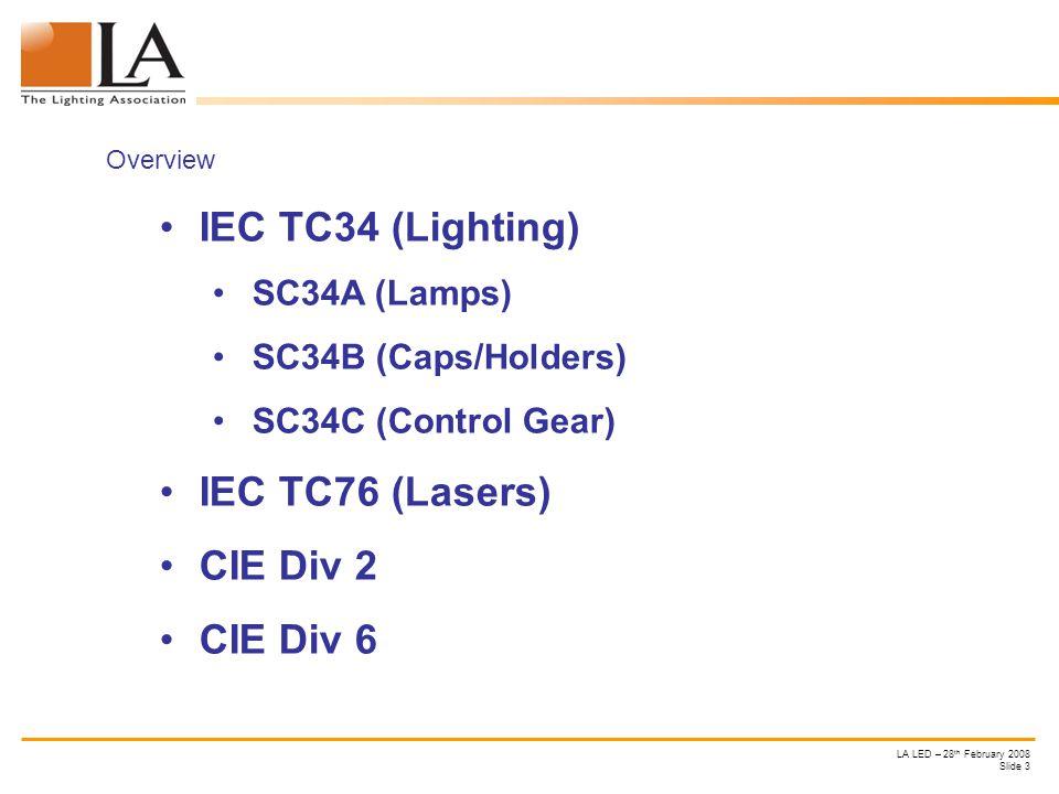 LA LED – 28 th February 2008 Slide 3 Overview IEC TC34 (Lighting) SC34A (Lamps) SC34B (Caps/Holders) SC34C (Control Gear) IEC TC76 (Lasers) CIE Div 2 CIE Div 6