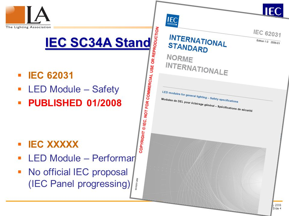 LA LED – 28 th February 2008 Slide 4 IEC SC34A Standards – Modules IEC 62031 LED Module – Safety PUBLISHED 01/2008 IEC XXXXX LED Module – Performance yet No official IEC proposal (IEC Panel progressing)