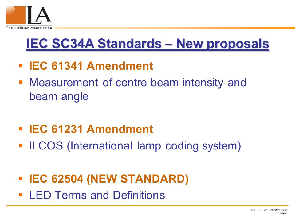 LA LED – 28 th February 2008 Slide 6 IEC SC34A Standards – New proposals IEC 61341 Amendment Measurement of centre beam intensity and beam angle IEC 61231 Amendment ILCOS (International lamp coding system) IEC 62504 (NEW STANDARD) LED Terms and Definitions