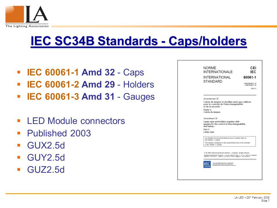 LA LED – 28 th February 2008 Slide 7 IEC SC34B Standards - Caps/holders IEC 60061-1 Amd 32 - Caps IEC 60061-2 Amd 29 - Holders IEC 60061-3 Amd 31 - Gauges LED Module connectors Published 2003 GUX2.5d GUY2.5d GUZ2.5d