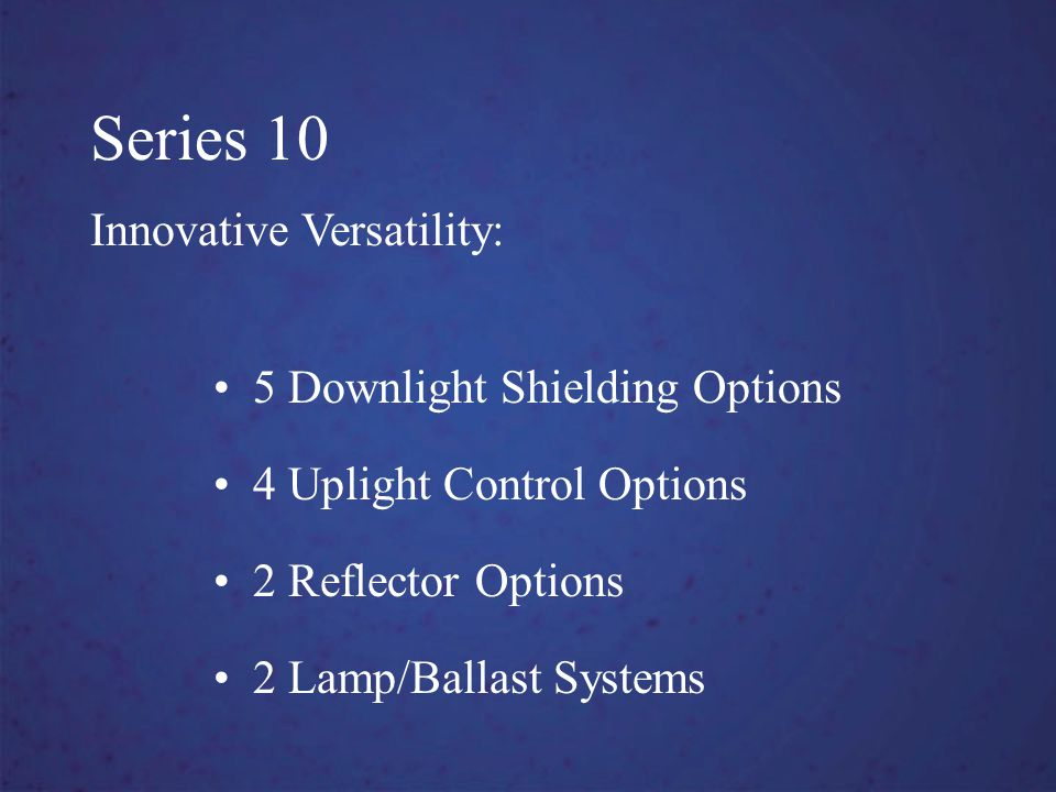 Series 10 Innovative Versatility: 5 Downlight Shielding Options 4 Uplight Control Options 2 Reflector Options 2 Lamp/Ballast Systems