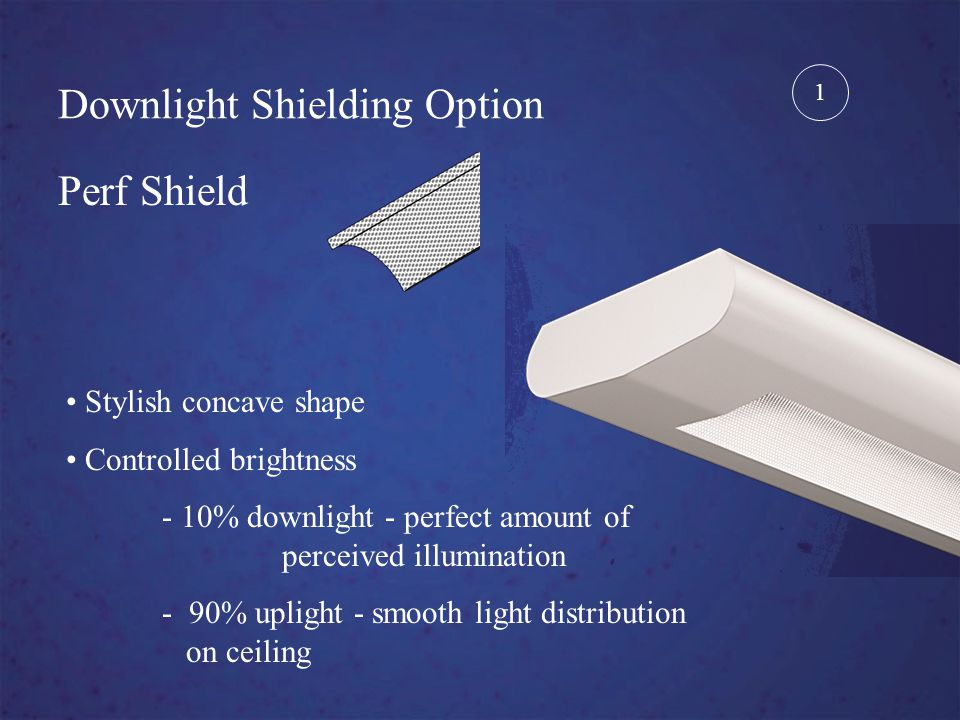 Downlight Shielding Option Perf Shield Stylish concave shape Controlled brightness - 10% downlight - perfect amount of perceived illumination - 90% uplight - smooth light distribution on ceiling 1