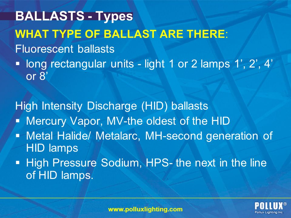 www.polluxlighting.com BALLASTS - Types WHAT TYPE OF BALLAST ARE THERE: Fluorescent ballasts long rectangular units - light 1 or 2 lamps 1, 2, 4 or 8 High Intensity Discharge (HID) ballasts Mercury Vapor, MV-the oldest of the HID Metal Halide/ Metalarc, MH-second generation of HID lamps High Pressure Sodium, HPS- the next in the line of HID lamps.