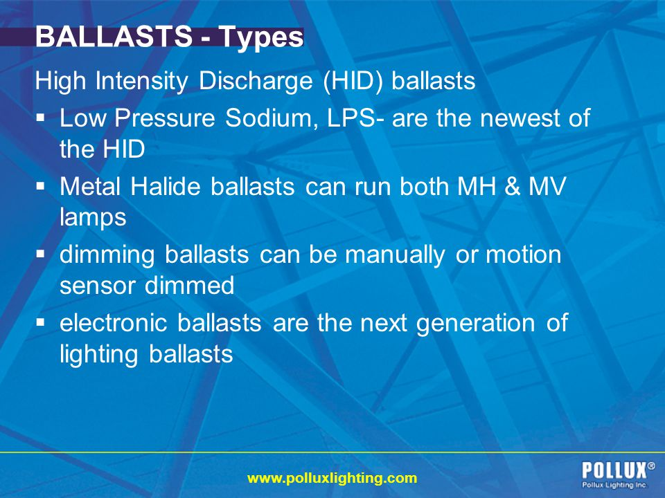www.polluxlighting.com BALLASTS - Types High Intensity Discharge (HID) ballasts Low Pressure Sodium, LPS- are the newest of the HID Metal Halide ballasts can run both MH & MV lamps dimming ballasts can be manually or motion sensor dimmed electronic ballasts are the next generation of lighting ballasts