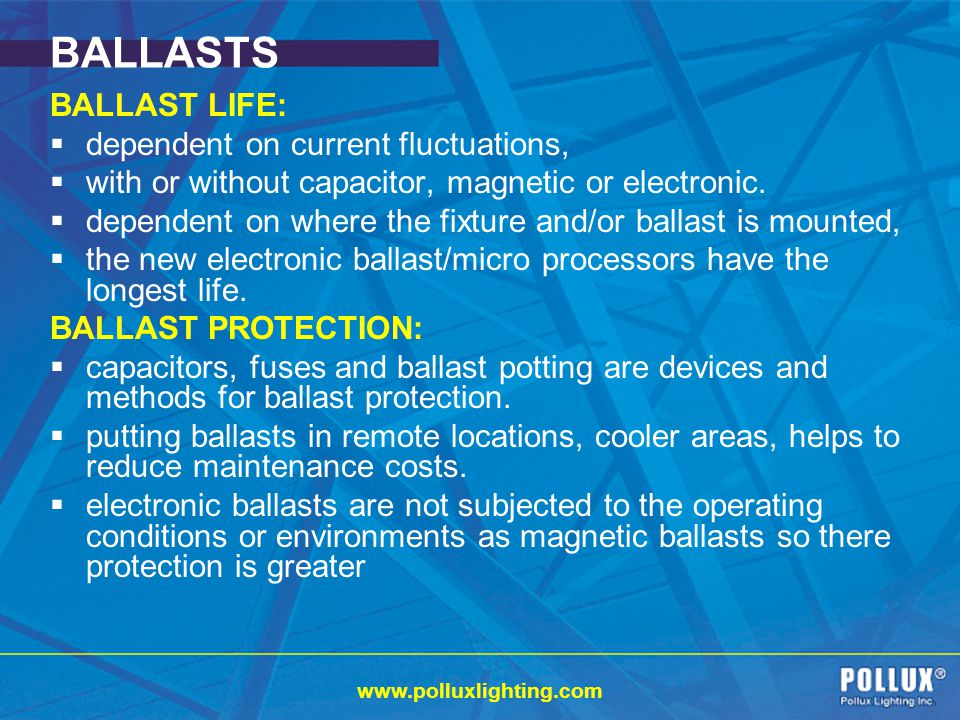 www.polluxlighting.com BALLASTS BALLAST LIFE: dependent on current fluctuations, with or without capacitor, magnetic or electronic.