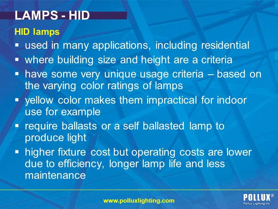 www.polluxlighting.com LAMPS - HID HID lamps used in many applications, including residential where building size and height are a criteria have some very unique usage criteria – based on the varying color ratings of lamps yellow color makes them impractical for indoor use for example require ballasts or a self ballasted lamp to produce light higher fixture cost but operating costs are lower due to efficiency, longer lamp life and less maintenance