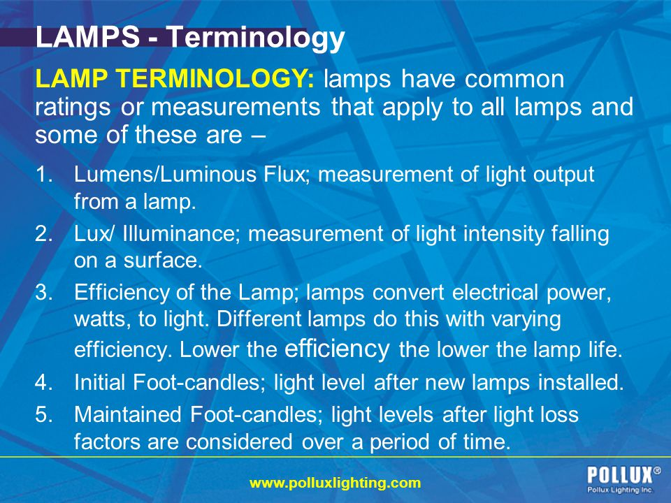 www.polluxlighting.com LAMPS - Terminology 1.Lumens/Luminous Flux; measurement of light output from a lamp.