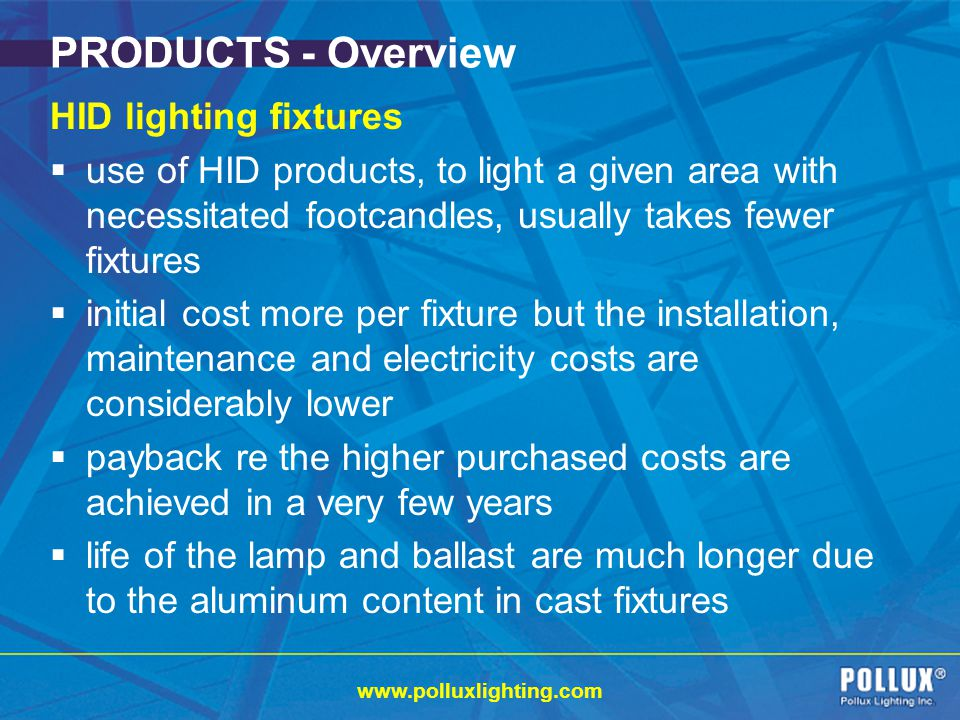 www.polluxlighting.com PRODUCTS - Overview HID lighting fixtures use of HID products, to light a given area with necessitated footcandles, usually takes fewer fixtures initial cost more per fixture but the installation, maintenance and electricity costs are considerably lower payback re the higher purchased costs are achieved in a very few years life of the lamp and ballast are much longer due to the aluminum content in cast fixtures