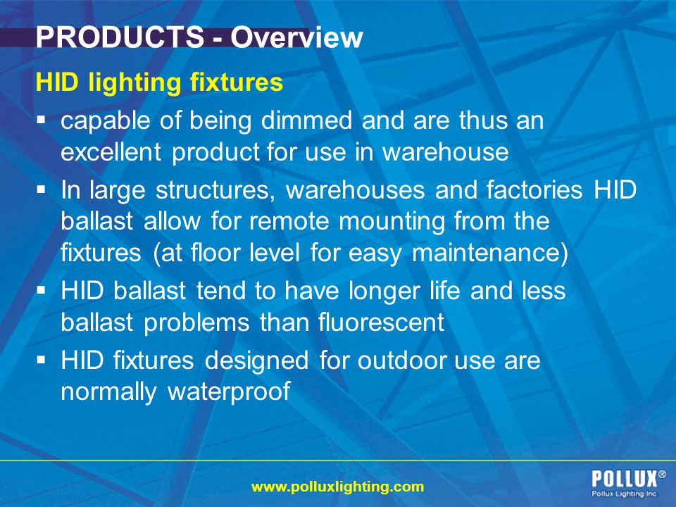 www.polluxlighting.com PRODUCTS - Overview HID lighting fixtures capable of being dimmed and are thus an excellent product for use in warehouse In large structures, warehouses and factories HID ballast allow for remote mounting from the fixtures (at floor level for easy maintenance) HID ballast tend to have longer life and less ballast problems than fluorescent HID fixtures designed for outdoor use are normally waterproof