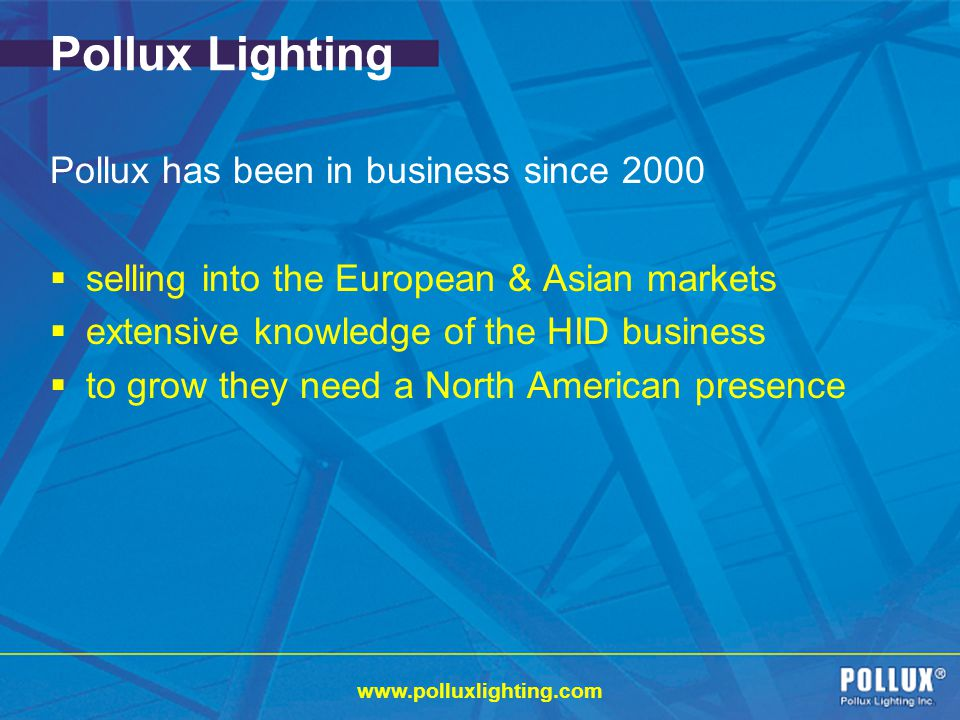 www.polluxlighting.com Pollux Lighting Pollux has been in business since 2000 selling into the European & Asian markets extensive knowledge of the HID business to grow they need a North American presence