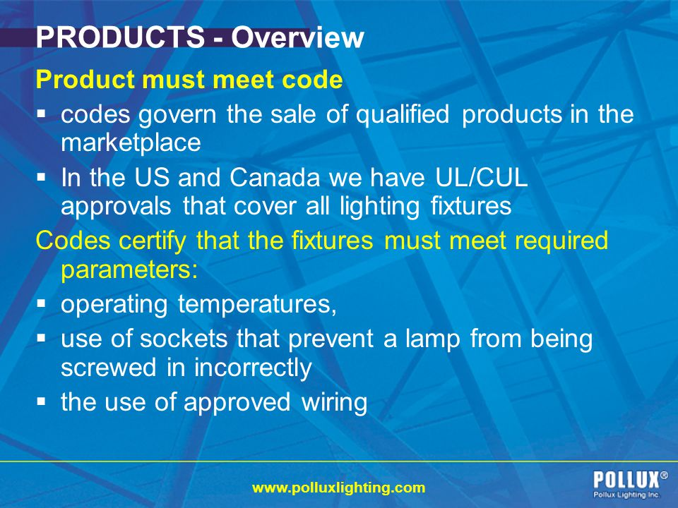 www.polluxlighting.com PRODUCTS - Overview Product must meet code codes govern the sale of qualified products in the marketplace In the US and Canada we have UL/CUL approvals that cover all lighting fixtures Codes certify that the fixtures must meet required parameters: operating temperatures, use of sockets that prevent a lamp from being screwed in incorrectly the use of approved wiring