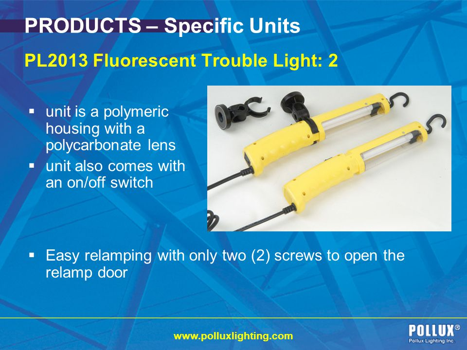 www.polluxlighting.com PRODUCTS – Specific Units PL2013 Fluorescent Trouble Light: 2 Easy relamping with only two (2) screws to open the relamp door unit is a polymeric housing with a polycarbonate lens unit also comes with an on/off switch