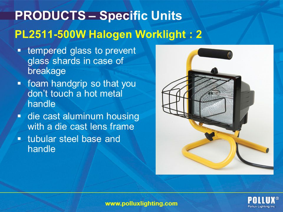 www.polluxlighting.com PRODUCTS – Specific Units PL2511-500W Halogen Worklight : 2 tempered glass to prevent glass shards in case of breakage foam handgrip so that you dont touch a hot metal handle die cast aluminum housing with a die cast lens frame tubular steel base and handle