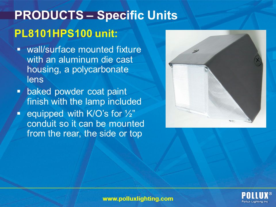 www.polluxlighting.com PRODUCTS – Specific Units PL8101HPS100 unit: wall/surface mounted fixture with an aluminum die cast housing, a polycarbonate lens baked powder coat paint finish with the lamp included equipped with K/Os for ½ conduit so it can be mounted from the rear, the side or top
