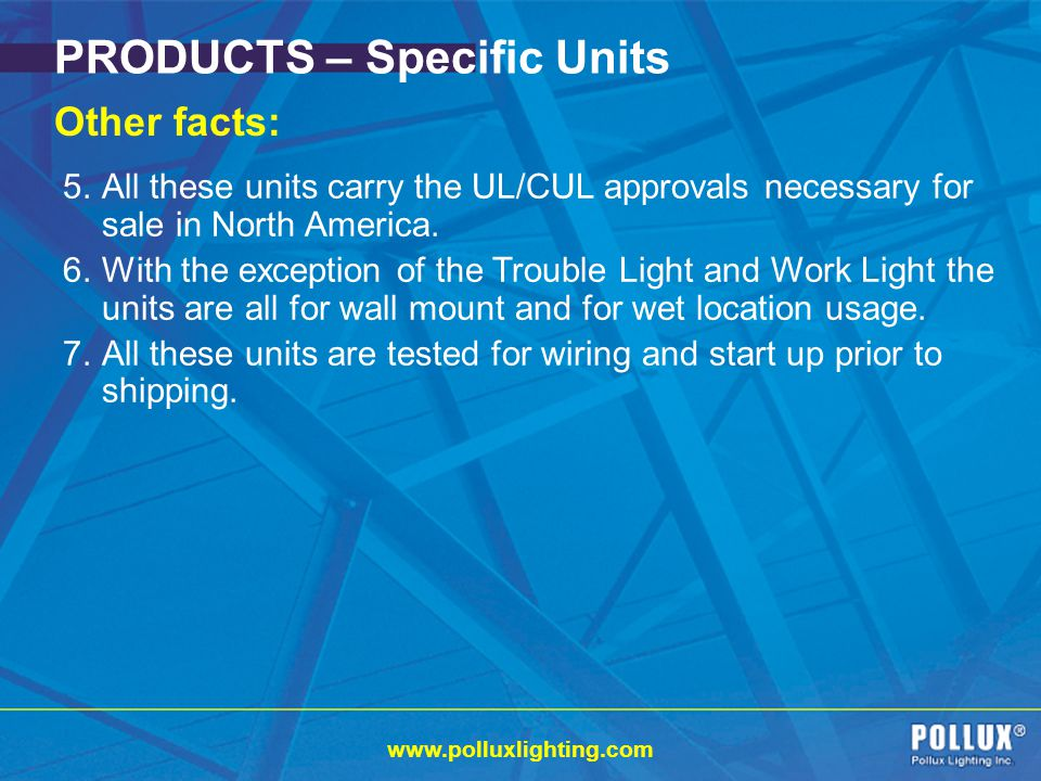 www.polluxlighting.com PRODUCTS – Specific Units Other facts: 5.All these units carry the UL/CUL approvals necessary for sale in North America.