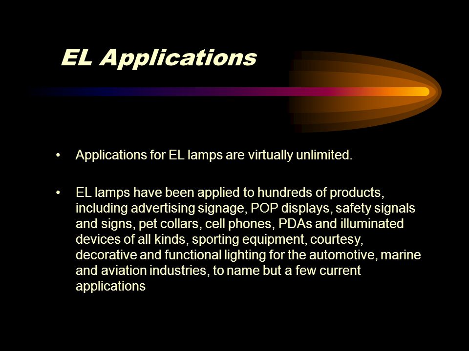 EL Applications Applications for EL lamps are virtually unlimited. EL lamps have been applied to hundreds of products, including advertising signage,