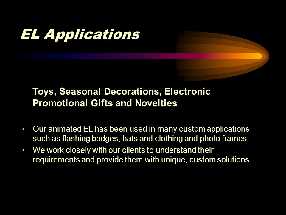 EL Applications Toys, Seasonal Decorations, Electronic Promotional Gifts and Novelties Our animated EL has been used in many custom applications such