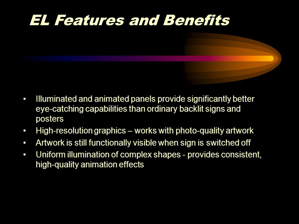 EL Features and Benefits Illuminated and animated panels provide significantly better eye-catching capabilities than ordinary backlit signs and poster