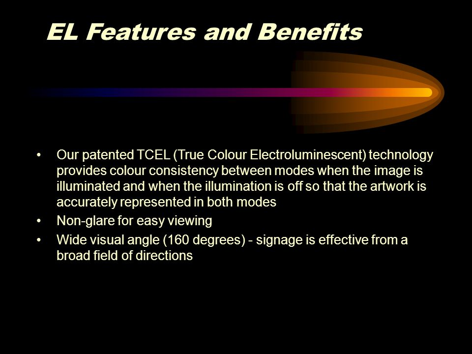 EL Features and Benefits Our patented TCEL (True Colour Electroluminescent) technology provides colour consistency between modes when the image is ill