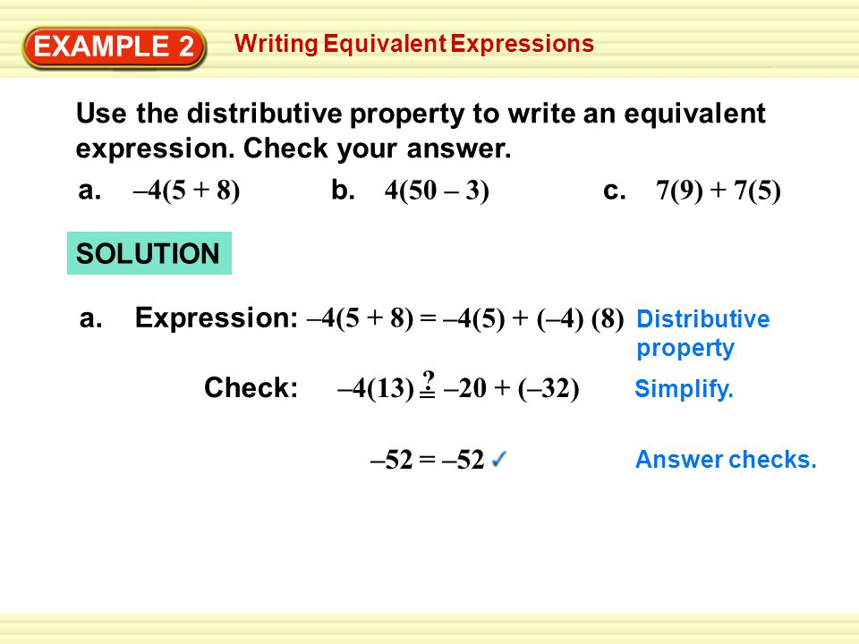 Writing Equivalent Expressions EXAMPLE 2 Use the distributive property to write an equivalent expression. Check your answer. a. –4(5 + 8) b. 4(50 – 3)
