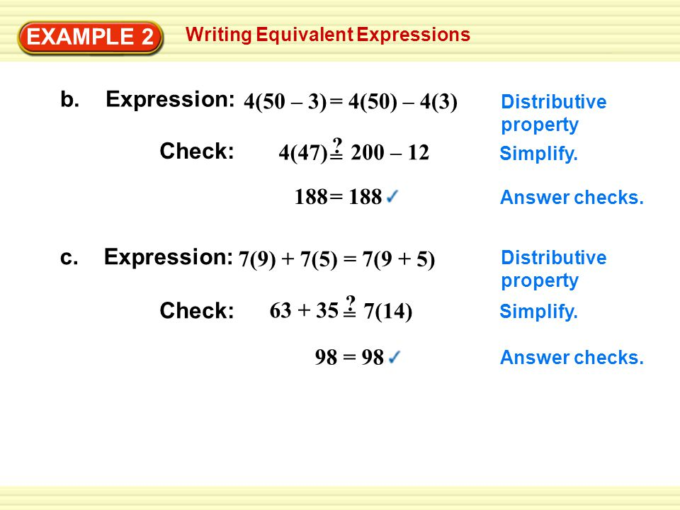 Writing Equivalent Expressions EXAMPLE 2 b. Expression: c. Expression: Check: 4(50 – 3) 4(47) Distributive property Simplify. Answer checks. 7(9) + 7(