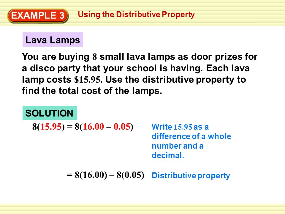 Using the Distributive Property EXAMPLE 3 SOLUTION 8(15.95) = 8(16.00) – 8(0.05) Write 15.95 as a difference of a whole number and a decimal. Distribu