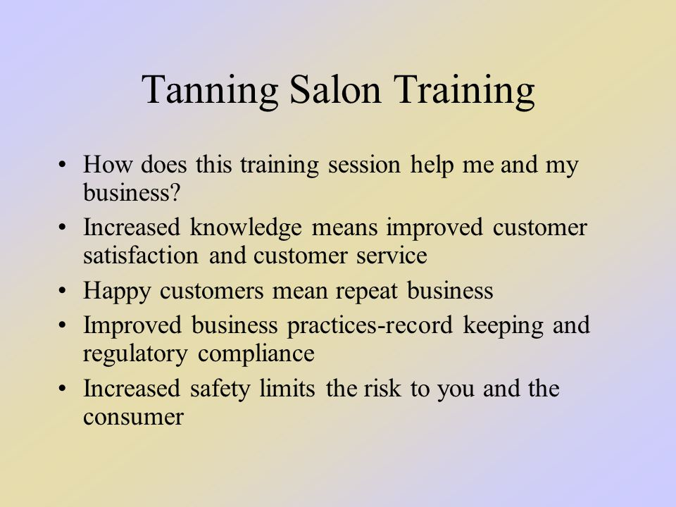 Tanning Salon Training How does this training session help me and my business? Increased knowledge means improved customer satisfaction and customer s