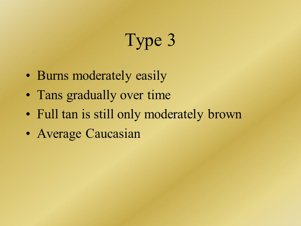 Type 3 Burns moderately easily Tans gradually over time Full tan is still only moderately brown Average Caucasian