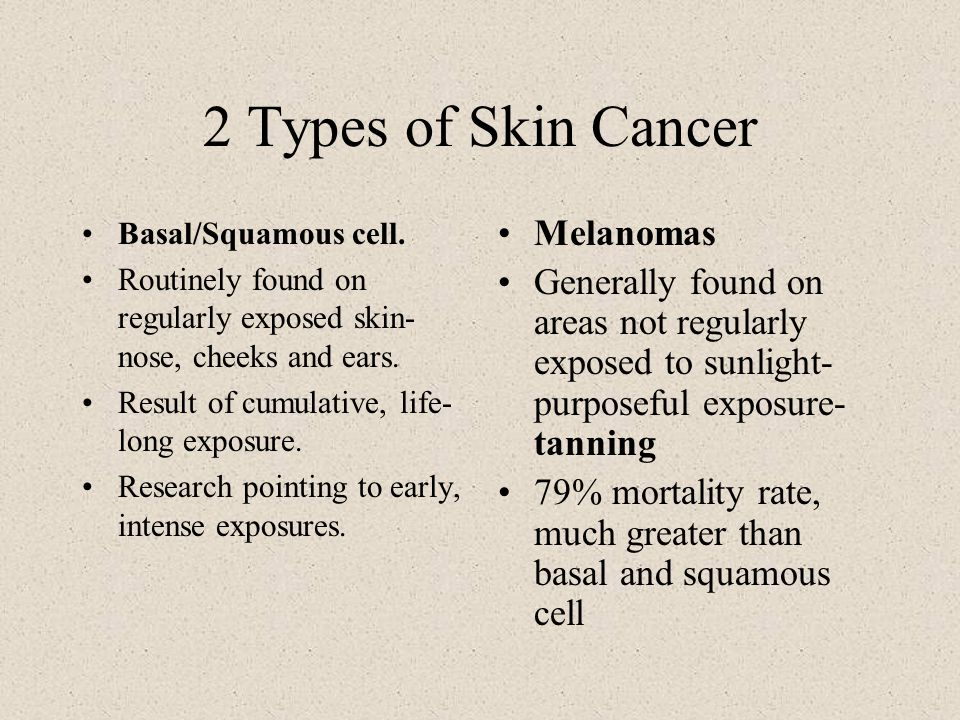 2 Types of Skin Cancer Basal/Squamous cell. Routinely found on regularly exposed skin- nose, cheeks and ears. Result of cumulative, life- long exposur
