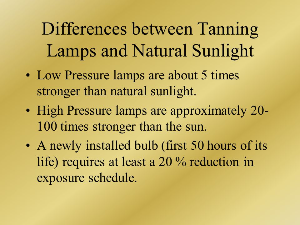 Differences between Tanning Lamps and Natural Sunlight Low Pressure lamps are about 5 times stronger than natural sunlight. High Pressure lamps are ap