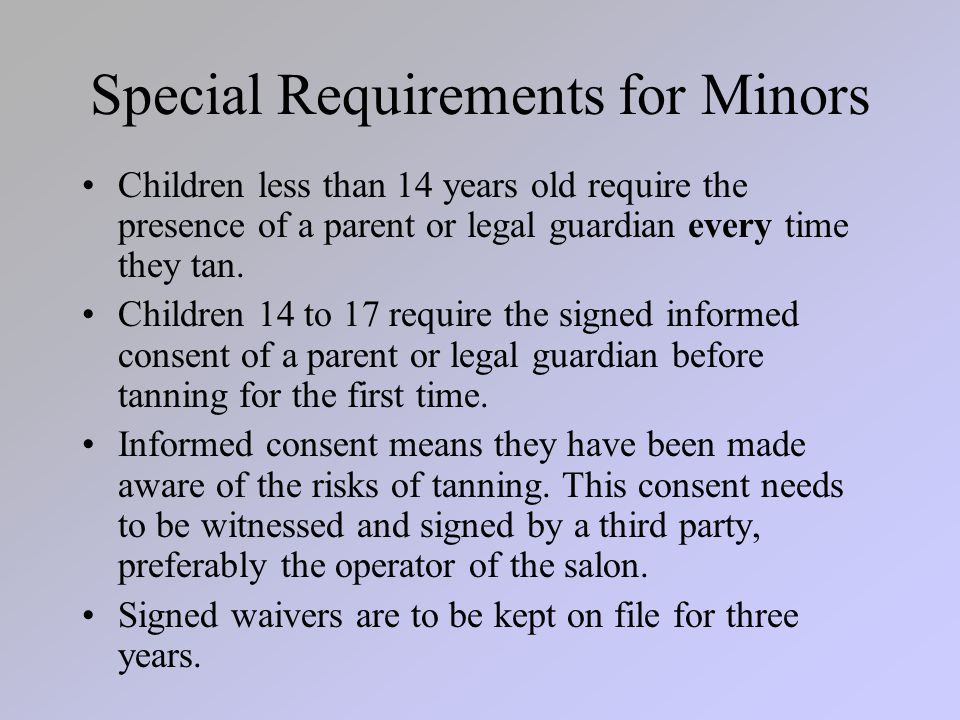 Special Requirements for Minors Children less than 14 years old require the presence of a parent or legal guardian every time they tan.